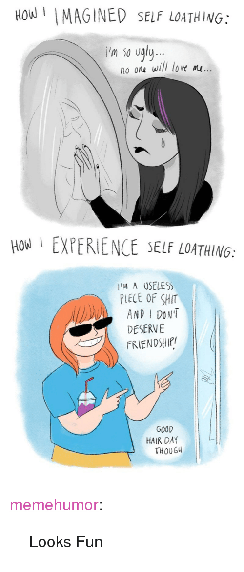 """good hair: How MAGINED SELF LOATHING:  'm so ugly  no ora will low m...  HOW EXPERIENCE SELF LOATHING:  M A USELESS  PLECE OF SHIT  AND I DON'T  DESERVE  FRIENDSHIf/  GOOD  HAIR DAY  THOUGH <p><a href=""""http://memehumor.tumblr.com/post/152022955308/looks-fun"""" class=""""tumblr_blog"""">memehumor</a>:</p>  <blockquote><p>Looks Fun</p></blockquote>"""
