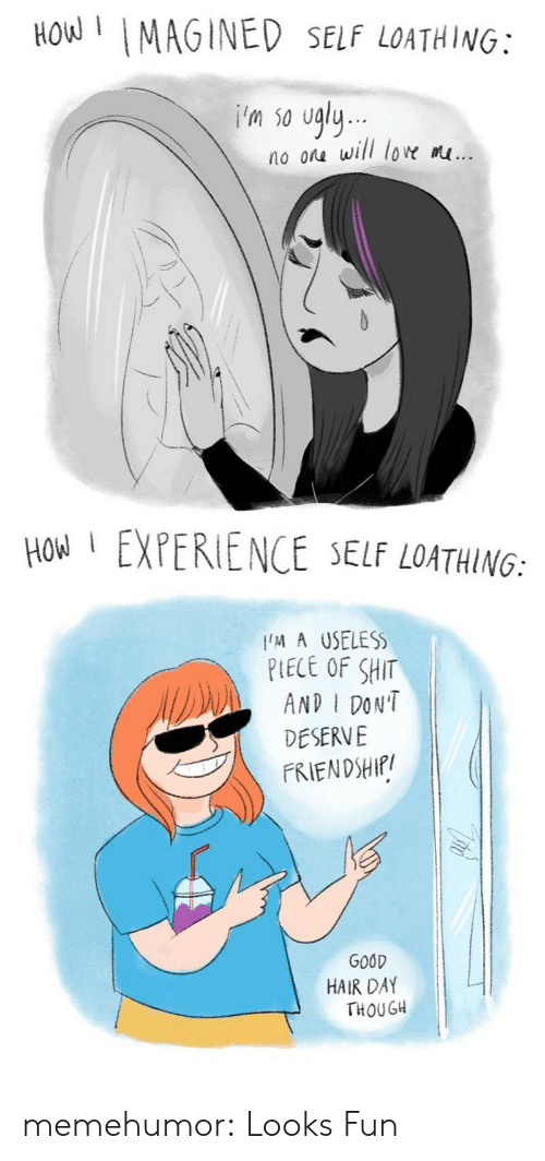 good hair: How MAGINED SELF LOATHING:  'm so ugly  no ora will low m...  HOW EXPERIENCE SELF LOATHING:  M A USELESS  PLECE OF SHIT  AND I DON'T  DESERVE  FRIENDSHIf/  GOOD  HAIR DAY  THOUGH memehumor:  Looks Fun