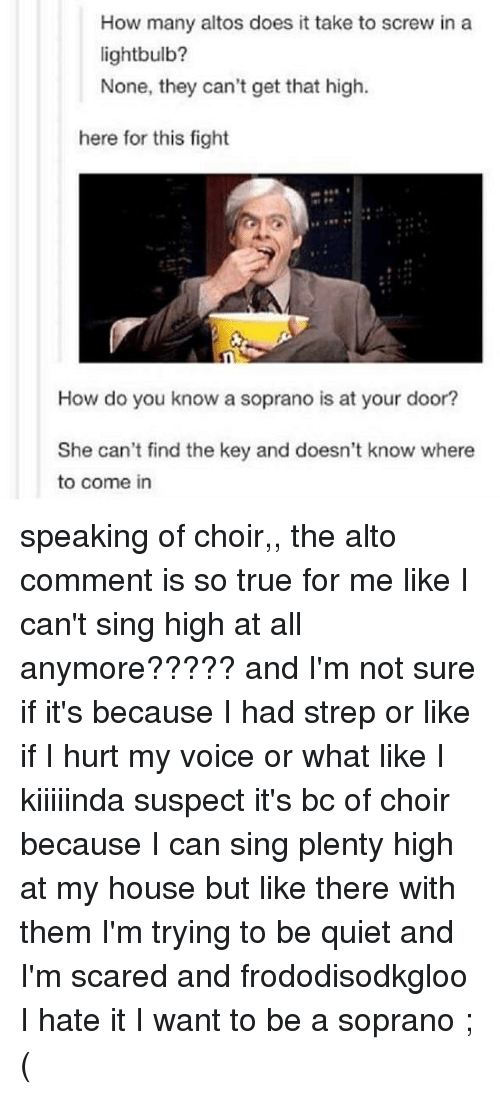 sopranos: How many altos does it take to screw in a  lightbulb?  None, they can't get that high.  here for this fight  How do you know a soprano is at your door?  She can't find the key and doesn't know where  to come in speaking of choir,, the alto comment is so true for me like I can't sing high at all anymore????? and I'm not sure if it's because I had strep or like if I hurt my voice or what like I kiiiiinda suspect it's bc of choir because I can sing plenty high at my house but like there with them I'm trying to be quiet and I'm scared and frododisodkgloo I hate it I want to be a soprano ;(