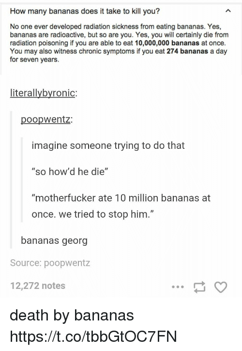 """Georg: How many bananas does it take to kill you?  No one ever developed radiation sickness from eating bananas. Yes,  bananas are radioactive, but so are you. Yes, you will certainly die from  radiation poisoning if you are able to eat 10,000,000 bananas at once.  You may also witness chronic symptoms if you eat 274 bananas a day  for seven years.  literallybyronic:  poopwentz:  imagine someone trying to do that  """"so how'd he die""""  """"motherfucker ate 10 million bananas at  once. we tried to stop him.""""  bananas georg  Source: poopwentz  12,272 notes death by bananas https://t.co/tbbGtOC7FN"""
