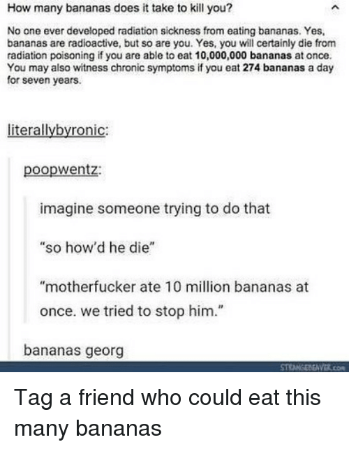 """Georg: How many bananas does it take to kill you?  No one ever developed radiation sickness from eating bananas. Yes,  bananas are radioactive, but so are you. Yes, you will certainly die from  radiation poisoning if you are able to eat 10,000,000 bananas at once.  You may also witness chronic symptoms if you eat 274 bananas a day  for seven years.  literallybyronic:  poopwentz:  imagine someone trying to do that  """"so how'd he die""""  """"motherfucker ate 10 million bananas at  once. we tried to stop him.""""  bananas georg Tag a friend who could eat this many bananas"""