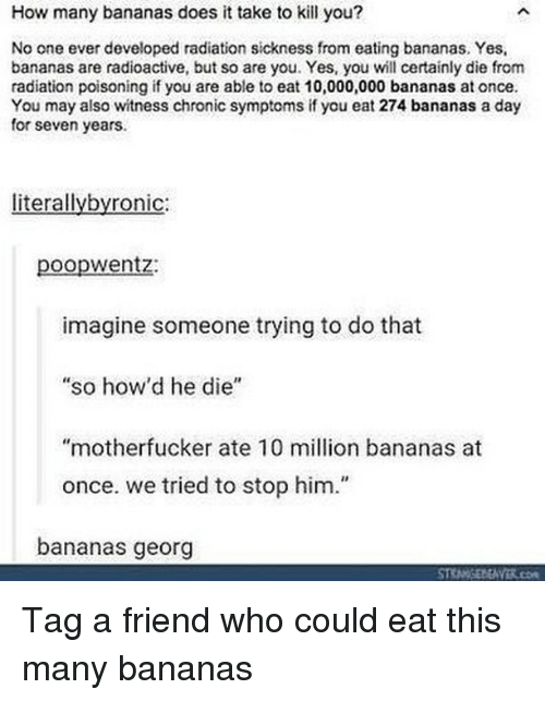 """Georg: How many bananas does it take to kill you?  No one ever developed radiation sickness from eating bananas. Yes,  bananas are radioactive, but so are you. Yes, you wll certainly die from  radiation poisoning if you are able to eat 10,000,000 bananas at once  You may also witness chronic symptoms if you eat 274 bananas a day  for seven years.  literallybyronic:  poopwentz:  imagine someone trying to do that  so how'd he die""""  """"motherfucker ate 10 million bananas at  once. we tried to stop him.""""  bananas georg Tag a friend who could eat this many bananas"""