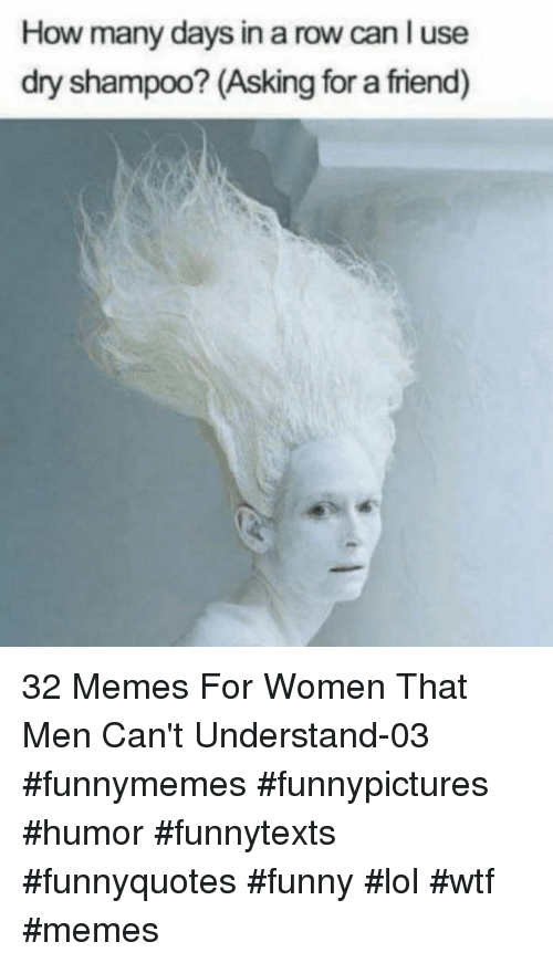 Funny, Lol, and Memes: How many days in a row can l use  dry shampoo? (Asking for a friend) 32 Memes For Women That Men Can't Understand-03 #funnymemes #funnypictures #humor #funnytexts #funnyquotes #funny #lol #wtf #memes