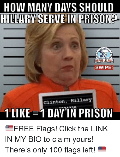 Anaconda, Click, and Memes: HOW MANY DAYS SHOULD  HILLARV SERVE IN PRISON?  REPUBLICANS  SWIPE!  Clinton, Hillary  1 LIKE  DAY)IN PRISON 🇺🇸FREE Flags! Click the LINK IN MY BIO to claim yours! There's only 100 flags left! 🇺🇸