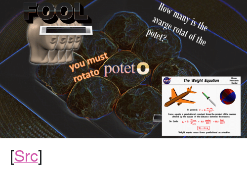 """Reddit, Earth, and Square: How many is the  avarge rotat of the  potet?  yosto poteto  Glenn  Research  The Weight Eqtioneeaer  Center  m1m  n general: FG  Force equals a gravitational constant times the product of the masses  divided by the square of the distance between the masses.  feet  meter  sec 2  On Earth: g.- G 98  earth  Weight equals mass times gravitational acceleration. <p>[<a href=""""https://www.reddit.com/r/surrealmemes/comments/8mekoj/rotato_the_poteto/"""">Src</a>]</p>"""