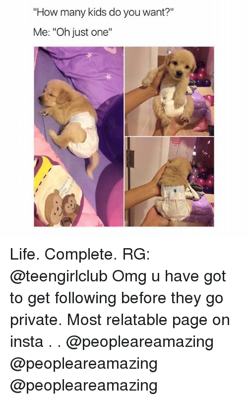 """how-many-kids: """"How many kids do you want?""""  Me: """"Oh just one""""  ·リ Life. Complete. RG: @teengirlclub Omg u have got to get following before they go private. Most relatable page on insta . . @peopleareamazing @peopleareamazing @peopleareamazing"""