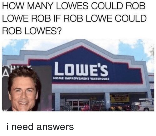 Improvement: HOW MANY LOWES COULD ROB  LOWE ROB IF ROB LOWE COULD  ROB LOWES?  LOWE'S  HOME IMPROVEMENT WAREHOUSE i need answers