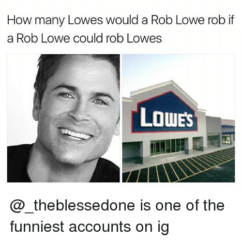 rob lowe: How many Lowes would a Rob Lowe rob if  a Rob Lowe could rob Lowes  LouES @_theblessedone is one of the funniest accounts on ig