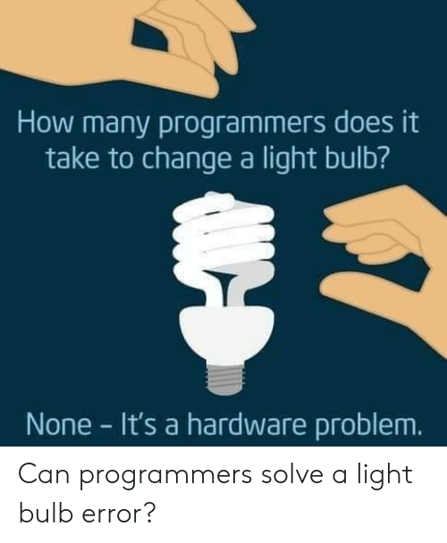 Change, How, and Light: How many programmers does it  take to change a light bulb?  None It's a hardware problem. Can programmers solve a light bulb error?