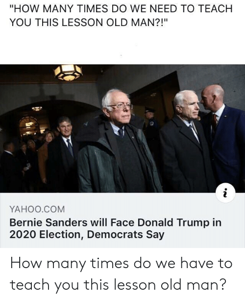 """Bernie Sanders, Donald Trump, and How Many Times: """"HOW MANY TIMES DO WE NEED TO TEACH  YOU THIS LESSON OLD MAN?!""""  YAHOO.COM  Bernie Sanders will Face Donald Trump in  2020 Election, Democrats Say How many times do we have to teach you this lesson old man?"""