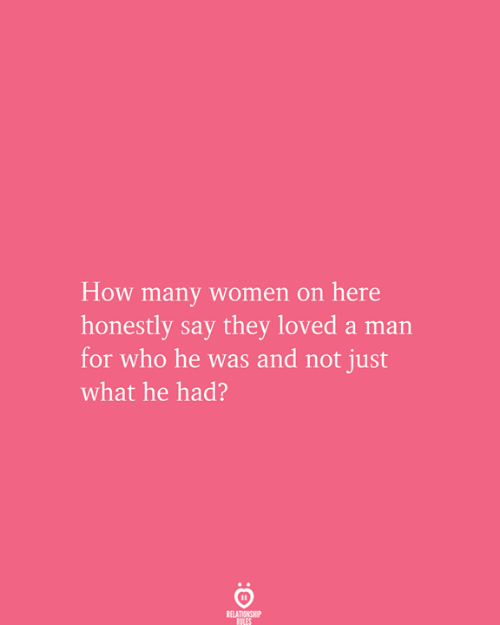 Women, How, and Who: How many women on here  honestly say they loved a man  for who he was and not just  what he had?  RELATIONSHIP  RULES