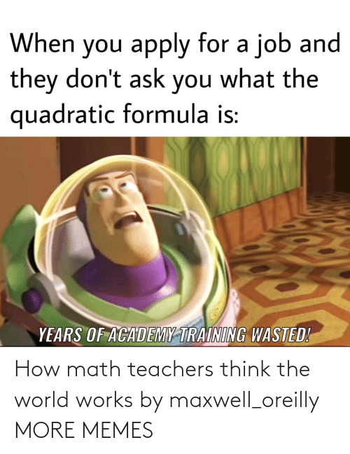 maxwell: How math teachers think the world works by maxwell_oreilly MORE MEMES