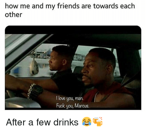 I Love You, Man: how me and my friends are towards each  other  I love you, man.  Fuck you, Marcus. After a few drinks 😂🍻