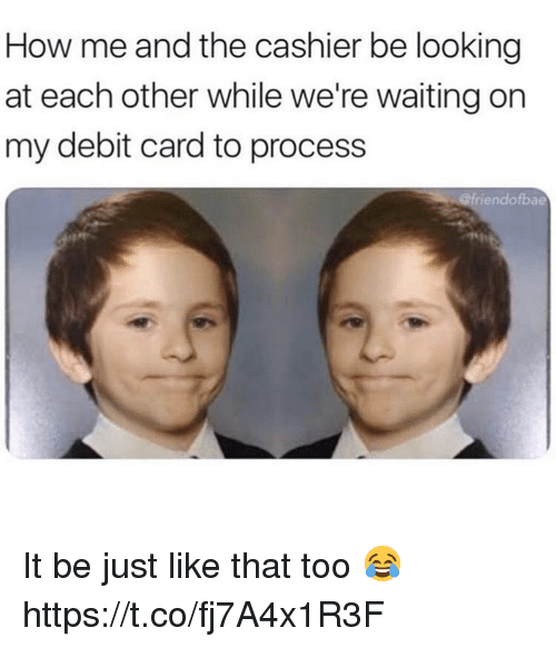 Waiting..., How, and Looking: How me and the cashier be looking  at each other while we're waiting on  my debit card to process  iendofbae It be just like that too 😂 https://t.co/fj7A4x1R3F