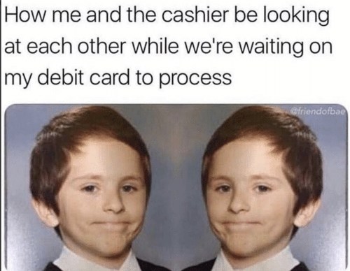 Waiting..., How, and Looking: How me and the cashier be looking  at each other while we're waiting on   my debit card to process  @friendofbae