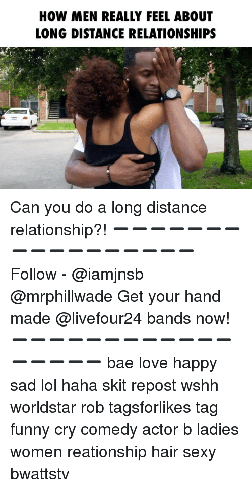 long distance relationship: HOW MEN REALLY FEEL ABOUT  LONG DISTANCE RELATIONSHIPS Can you do a long distance relationship?! ➖➖➖➖➖➖➖➖➖➖➖➖➖➖➖➖➖ Follow - @iamjnsb @mrphillwade Get your hand made @livefour24 bands now! ➖➖➖➖➖➖➖➖➖➖➖➖➖➖➖➖➖ bae love happy sad lol haha skit repost wshh worldstar rob tagsforlikes tag funny cry comedy actor b ladies women reationship hair sexy bwattstv