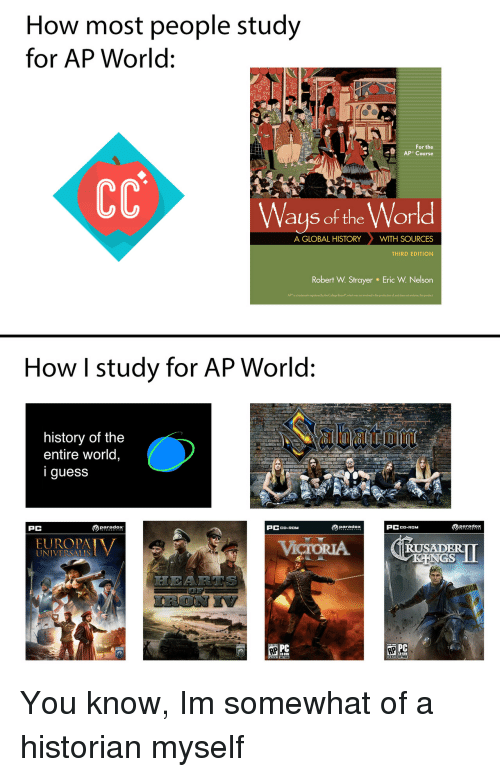 """College, History, and Paradox: How most people study  for AP World:  For the  Ways of the World  A GLOBAL HISTORYWITH SOURCES  THIRD EDITION  Robert W. Strayer  Eric W. Nelson  APr is a trademark registered by the College Board""""which was not ivolved in the production ol, and does not endorse, this product  How I study for AP World:  history of the  entire world,  iguess  PC  paradox  PCCD-ROM  paradox  PCCD-ROM  RUSADER  UNIVERSALIS  PC You know, Im somewhat of a historian myself"""