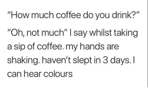 "Colours: ""How much coffee do you drink?""  ""Oh, not much"" I say whilst taking  a sip of coffee. my hands are  shaking. haven't slept in 3 days. I  can hear colours"
