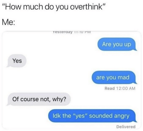 """Angry, Mad, and How: """"How much do you overthink""""  Me:  resterday T-TU PM  Are you up  Yes  are you mad  Read 12:00 AM  Of course not, why?  Idk the """"yes"""" sounded angry  Delivered"""