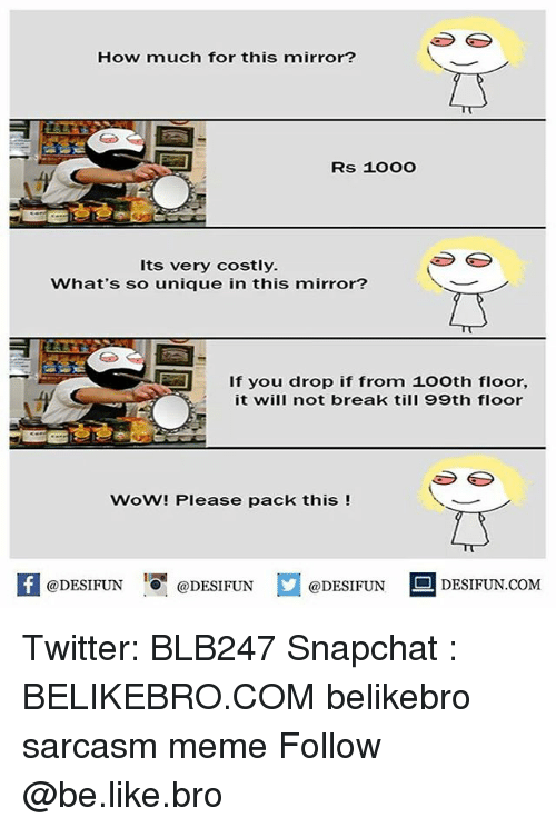 wows: How much for this mirror?  Rs 1OOO  Its very costly.  What's so unique in this mirror?  If you drop if from 1o0th floor,  it will not break till 99th floor  WoW! Please pack this !  @DESIFUN DESIFUN  @DESIFUN  DESIFUN.COMM Twitter: BLB247 Snapchat : BELIKEBRO.COM belikebro sarcasm meme Follow @be.like.bro