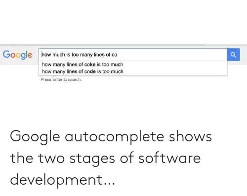 software development: how much is too many lines of co  Google  how many lines of coke is too much  how many lines of code is too much  Press Enter to search. Google autocomplete shows the two stages of software development…