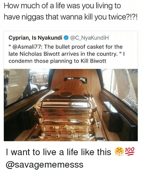 "Proofs: How much of a life was you living to  have niggas that wanna kill you twice?!?!  Cyprian, Is Nyakundi @C_NyaKundiH  "" @Asmali77: The bullet proof casket for the  late Nicholas Biwott arrives in the country.""I  condemn those planning to Kill Biwott  飞 I want to live a life like this 😤💯 @savagememesss"