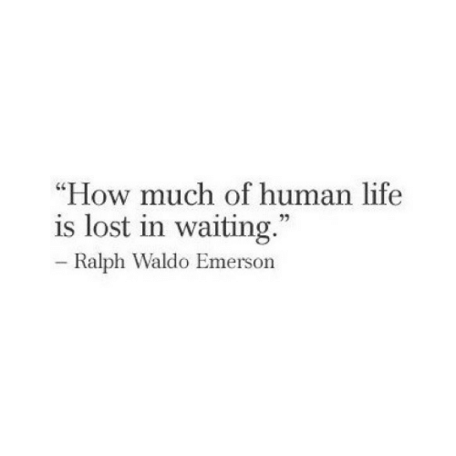"Human Life: ""How much of human life  is lost in waiting  73  Ralph Waldo Emerson"