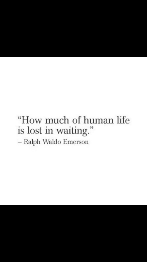 "Human Life: ""How much of human life  is lost in waiting.""  Ralph Waldo Emerson"