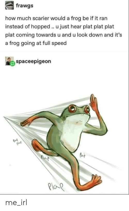 Irl, Me IRL, and How: how much scarier would a frog be if it ran  instead of hopped u just hear plat plat plat  plat coming towards u and u look down and it's  a frog going at full speed  spaceepigeon  la  21oe me_irl