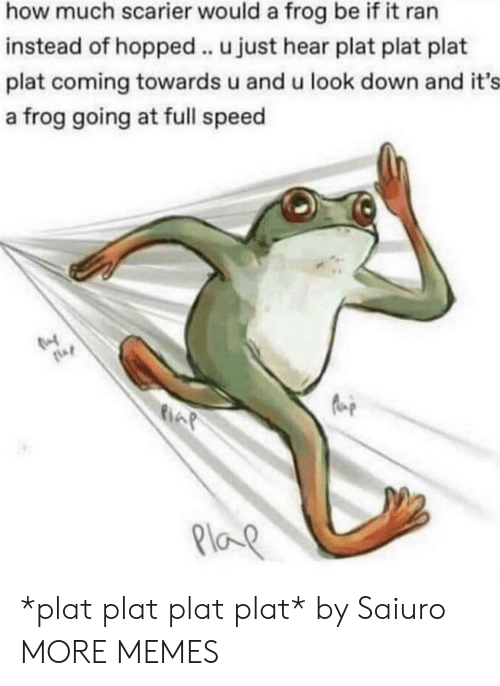 Dank, Memes, and Target: how much scarier would a frog be if it ran  instead of hopped .. u just hear plat plat plat  plat coming towards u and u look down and it's  a frog going at full speed  Plap *plat plat plat plat* by Saiuro MORE MEMES