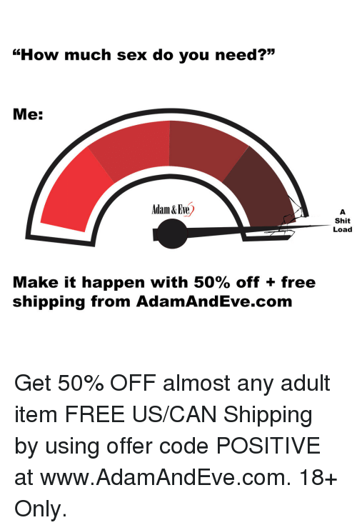 "Shit Load: ""How much sex do you need?""  Me:  Adam &Eve)  Shit  Load  Make it happen with 50% off + free  shipping from AdamAndEve.com   Get 50% OFF almost any adult item  FREE US/CAN Shipping by using offer code POSITIVE at www.AdamAndEve.com. 18+ Only."
