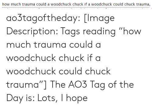 "Target, Tumblr, and Blog: how much trauma could a woodchuck chuck if a woodchuck could chuck trauma, ao3tagoftheday:  [Image Description: Tags reading ""how much trauma could a woodchuck chuck if a woodchuck could chuck trauma""]  The AO3 Tag of the Day is: Lots, I hope"