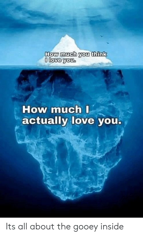 Love, How, and Think: How much you think  0 love you.  How much I  actually love you. Its all about the gooey inside