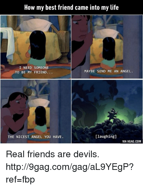 friends laughing: How my best friend came into my life  I NEED SOMEONE  MAYBE SEND ME AN ANGEL.  TO BE MY FRIEND.  [laughing]  THE NICEST ANGEL YOU HAVE.  VIA 9GAG.COM Real friends are devils. http://9gag.com/gag/aL9YEgP?ref=fbp