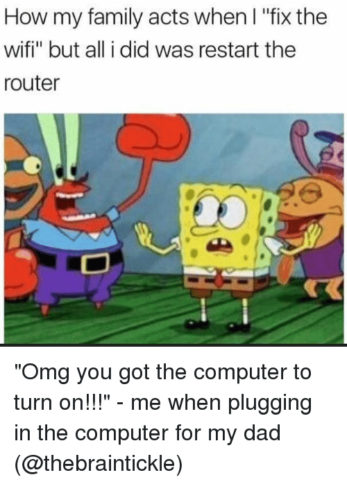 "in-the-computer: How my family acts when I ""fix the  wifi"" but all i did was restart the  router ""Omg you got the computer to turn on!!!"" - me when plugging in the computer for my dad (@thebraintickle)"