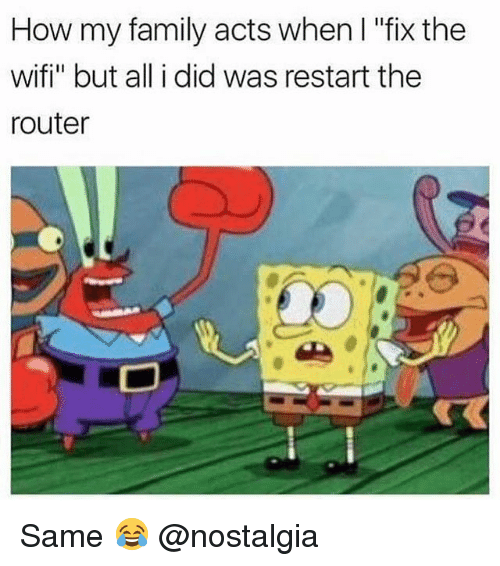 "Wifie: How my family acts when I ""fix the  wifi"" but all i did was restart the  router Same 😂 @nostalgia"