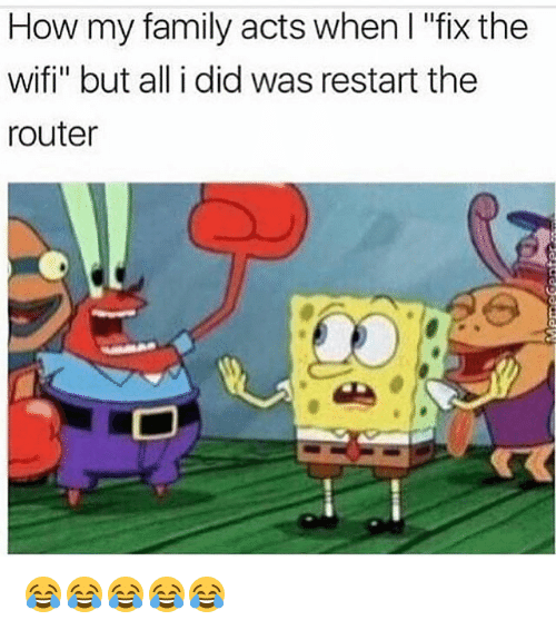 "Wifie: How my family acts when I ""fix the  wifi"" but all i did was restart the  router 😂😂😂😂😂"