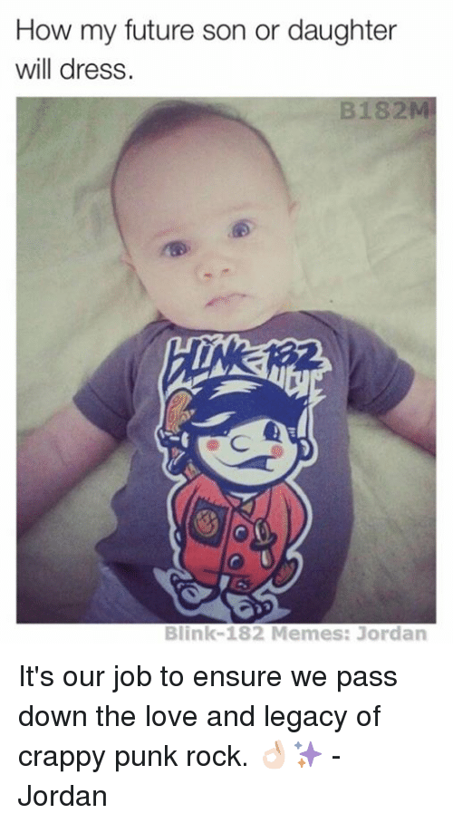 Blinke 182: How my future son or daughter  will dress.  Blink-182 Memes: Jordan It's our job to ensure we pass down the love and legacy of crappy punk rock. 👌🏻✨ - Jordan