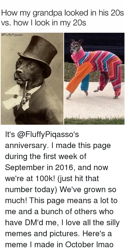 Lmao, Love, and Meme: How my grandpa looked in his 20s  vs. how I look in my 20s  @FluffyPiqasso It's @FluffyPiqasso's anniversary. I made this page during the first week of September in 2016, and now we're at 100k! (just hit that number today) We've grown so much! This page means a lot to me and a bunch of others who have DM'd me, I love all the silly memes and pictures. Here's a meme I made in October lmao