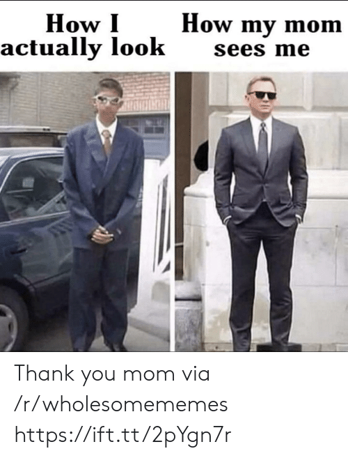 Https Ift: How my mom  How I  actually look  sees me Thank you mom via /r/wholesomememes https://ift.tt/2pYgn7r