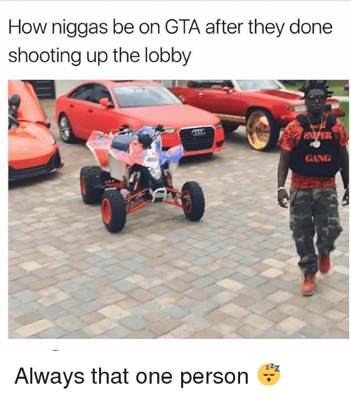Memes, Gang, and 🤖: How niggas be on GTA after they done  shooting up the lobby  GANG Always that one person 😴
