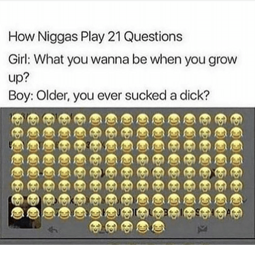 Dick, Girl, and Boy: How Niggas Play 21 Questions  Girl: What you wanna be when you grow  up?  Boy: Olde, you ever sucked a dick?