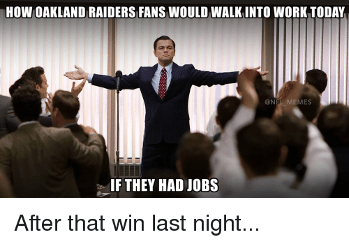 raiders-fans: HOW OAKLAND RAIDERS FANS WOULD WALKINTO WORK TODAY  NEL MEMES  IF THEY HAD JOBS After that win last night...