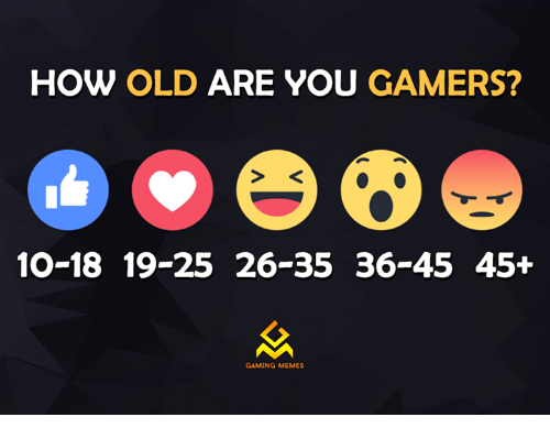 Game Meme: HOW OLD ARE YOU GAMERS?  10-18 19-25 26-35 36-45 45+  GAMING MEMES