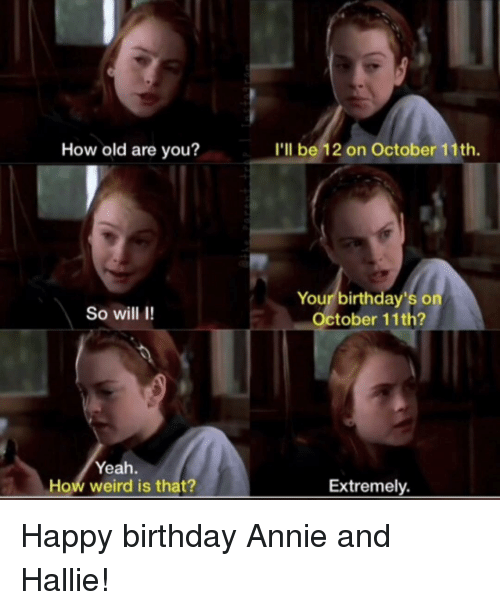 Birthday, Weird, and Yeah: How old are you?  I'll be 12 on October 11th.  Your birthday's o  October 117  So will I!  Yeah  How weird is that?  Extremely Happy birthday Annie and Hallie!