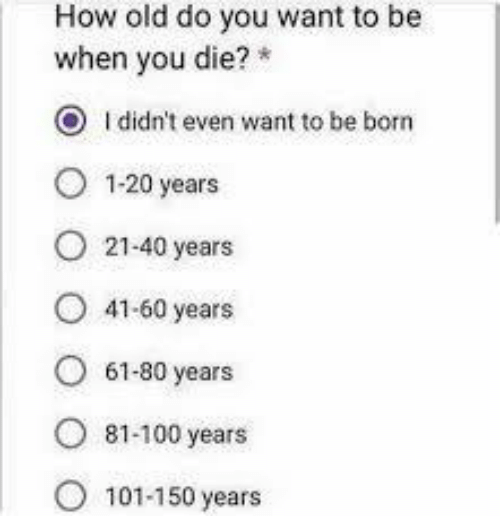 100 Years: How old do you want to be  when you die?  O Ididn't even want to be born  1-20 years  21-40 years  41-60 years  61-80 years  81-100 years  101-150 years