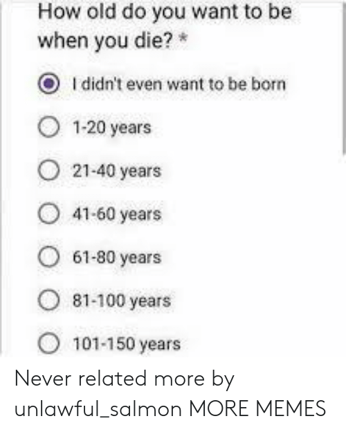 100 Years: How old do you want to be  when you die?  O Ididn't even want to be born  1-20 years  21-40 years  41-60 years  61-80 years  ৪1-100 years  101-150 years Never related more by unlawful_salmon MORE MEMES