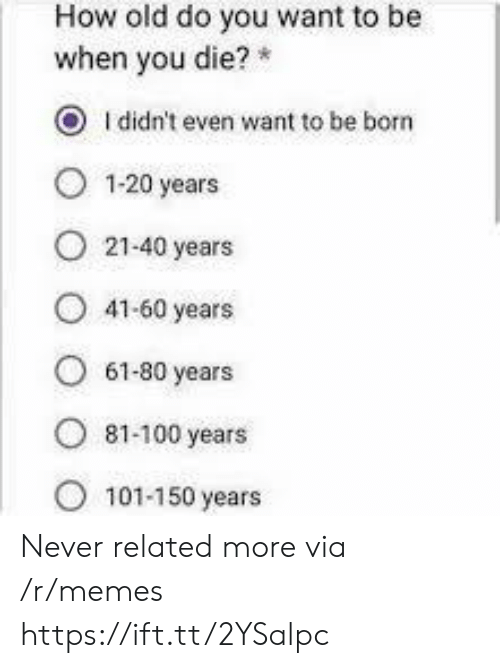 Memes, Old, and Never: How old do you want to be  when you die?  O Ididn't even want to be born  1-20 years  21-40 years  41-60 years  61-80 years  ৪1-100 years  101-150 years Never related more via /r/memes https://ift.tt/2YSalpc