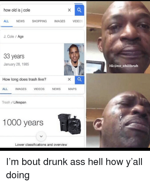 Overview: how old is j cole  ALL NEWS SHOPPING IMAGES VIDEOS  J. Cole/Age  33 years  January 28, 1985  IG:ano_chillbruh  How long does trash live?  ALL IMAGES VIDEOS NEWS MAPS  Trash /Lifespan  1000 years  Lower classifications and overview I'm bout drunk ass hell how y'all doing