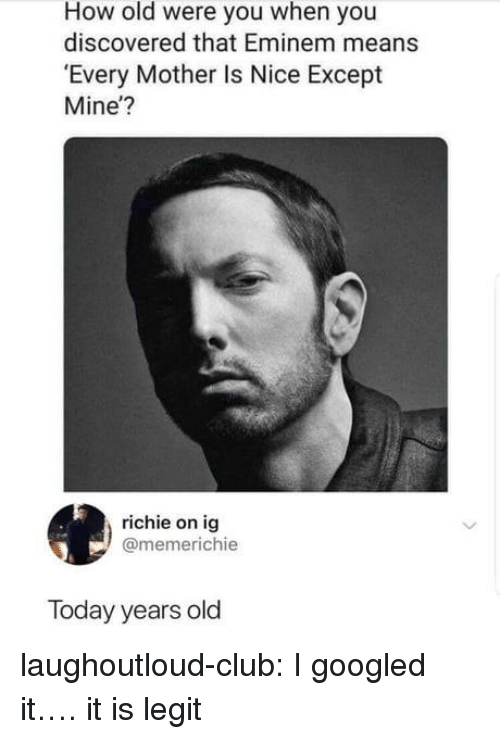 Club, Eminem, and Tumblr: How old were you when you  discovered that Eminem means  Every Mother Is Nice Except  Mine'?  richie on ig  @memerichie  Today years old laughoutloud-club:  I googled it…. it is legit
